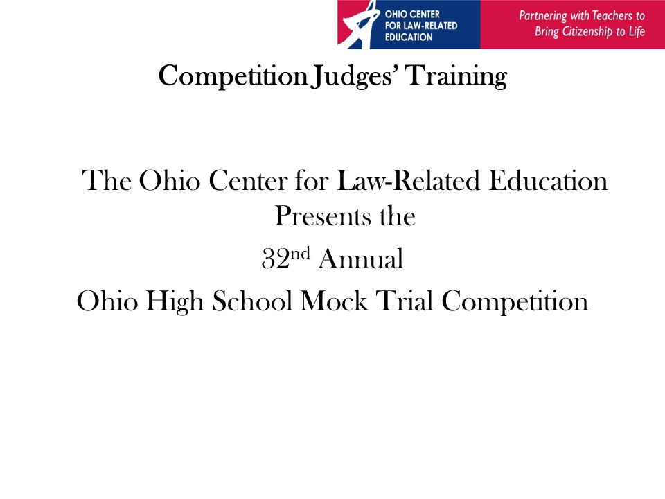 Competition Judges' Training The Ohio Center for Law-Related Education Presents the 32 nd Annual Ohio High School Mock Trial Competition