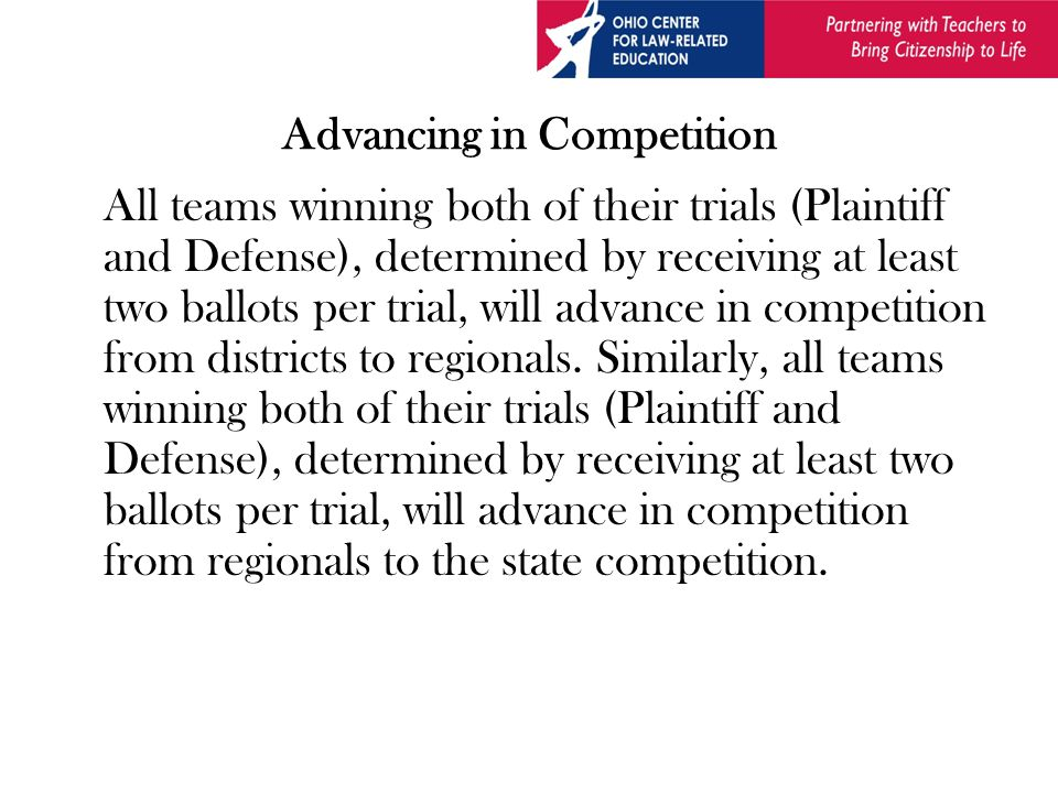 Advancing in Competition All teams winning both of their trials (Plaintiff and Defense), determined by receiving at least two ballots per trial, will advance in competition from districts to regionals.