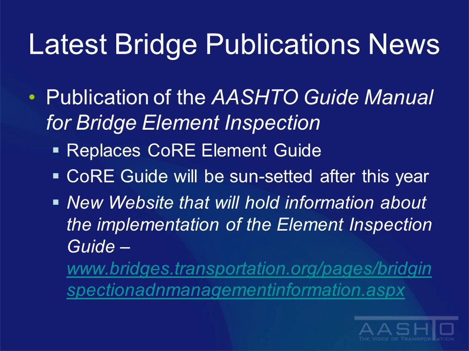 Latest Bridge Publications News Publication of the AASHTO Guide Manual for Bridge Element Inspection  Replaces CoRE Element Guide  CoRE Guide will be sun-setted after this year  New Website that will hold information about the implementation of the Element Inspection Guide – www.bridges.transportation.org/pages/bridgin spectionadnmanagementinformation.aspx www.bridges.transportation.org/pages/bridgin spectionadnmanagementinformation.aspx