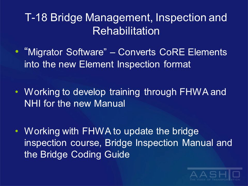 T-18 Bridge Management, Inspection and Rehabilitation Migrator Software – Converts CoRE Elements into the new Element Inspection format Working to develop training through FHWA and NHI for the new Manual Working with FHWA to update the bridge inspection course, Bridge Inspection Manual and the Bridge Coding Guide