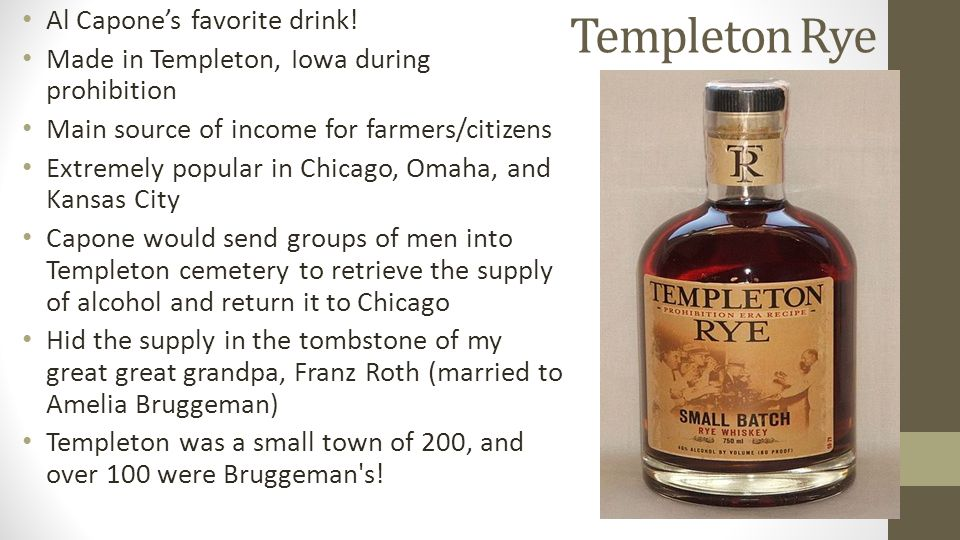 Templeton Rye Al Capone's favorite drink! Made in Templeton, Iowa during prohibition Main source of income for farmers/citizens Extremely popular in C