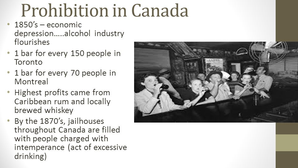 Prohibition in Canada 1850's – economic depression…..alcohol industry flourishes 1 bar for every 150 people in Toronto 1 bar for every 70 people in Montreal Highest profits came from Caribbean rum and locally brewed whiskey By the 1870's, jailhouses throughout Canada are filled with people charged with intemperance (act of excessive drinking)