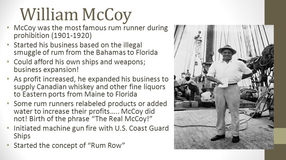 William McCoy McCoy was the most famous rum runner during prohibition (1901-1920) Started his business based on the illegal smuggle of rum from the Bahamas to Florida Could afford his own ships and weapons; business expansion.