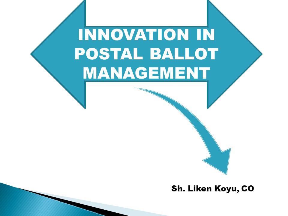 INNOVATION IN POSTAL BALLOT MANAGEMENT Sh. Liken Koyu, CO