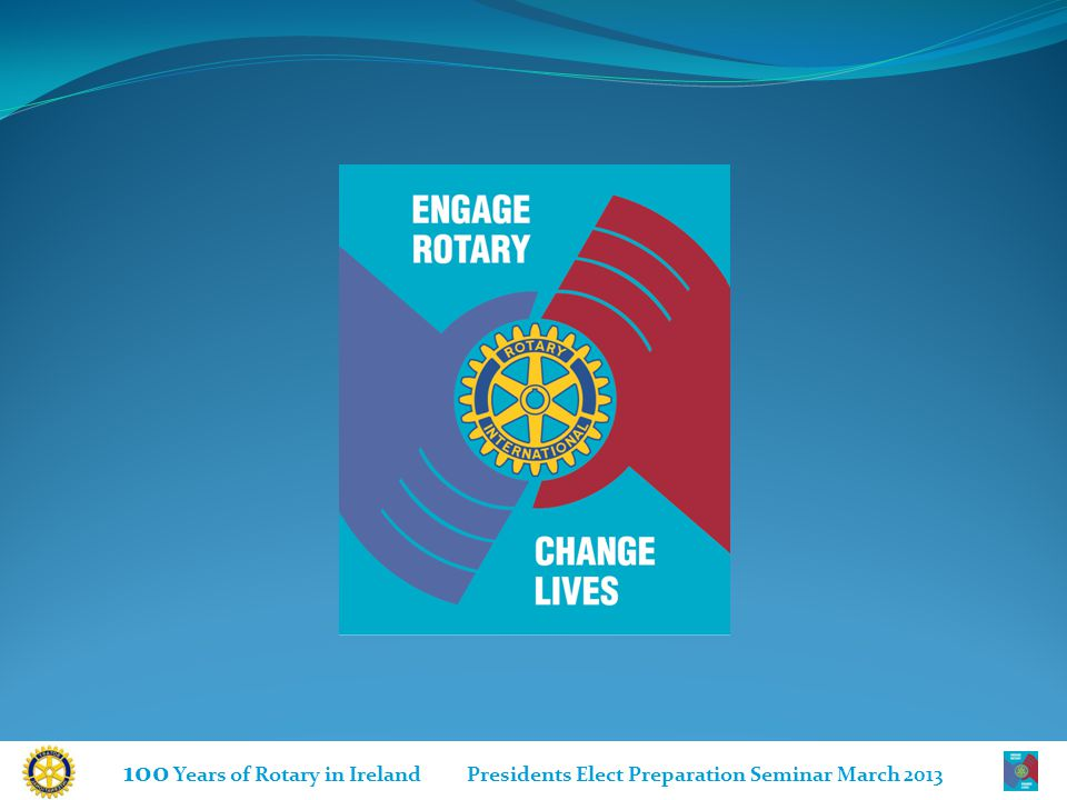 100 Years of Rotary in Ireland Presidents Elect Preparation Seminar March 2013