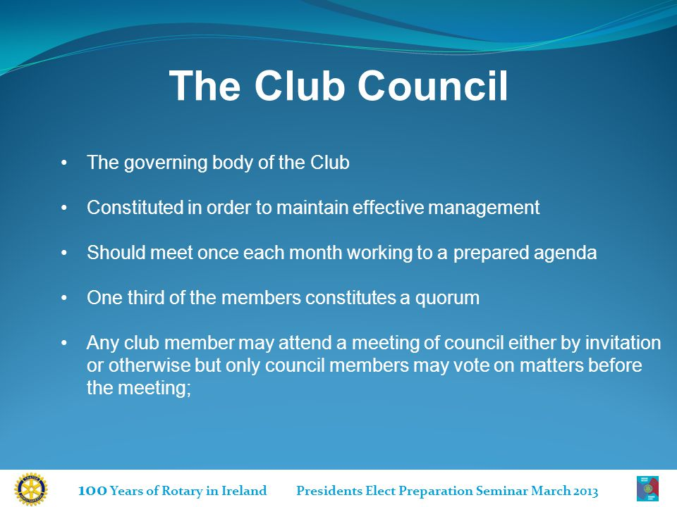 100 Years of Rotary in Ireland Presidents Elect Preparation Seminar March 2013 The Club Council The governing body of the Club Constituted in order to maintain effective management Should meet once each month working to a prepared agenda One third of the members constitutes a quorum Any club member may attend a meeting of council either by invitation or otherwise but only council members may vote on matters before the meeting;