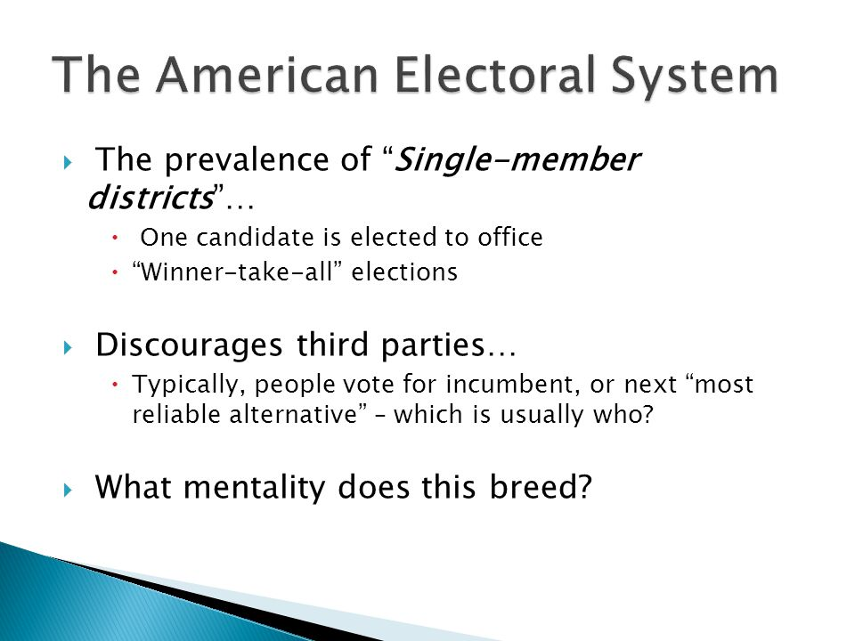 " The prevalence of ""Single-member districts""…  One candidate is elected to office  ""Winner-take-all"" elections  Discourages third parties…  Typic"