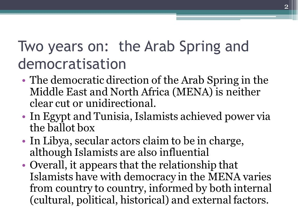Two years on: the Arab Spring and democratisation The democratic direction of the Arab Spring in the Middle East and North Africa (MENA) is neither clear cut or unidirectional.