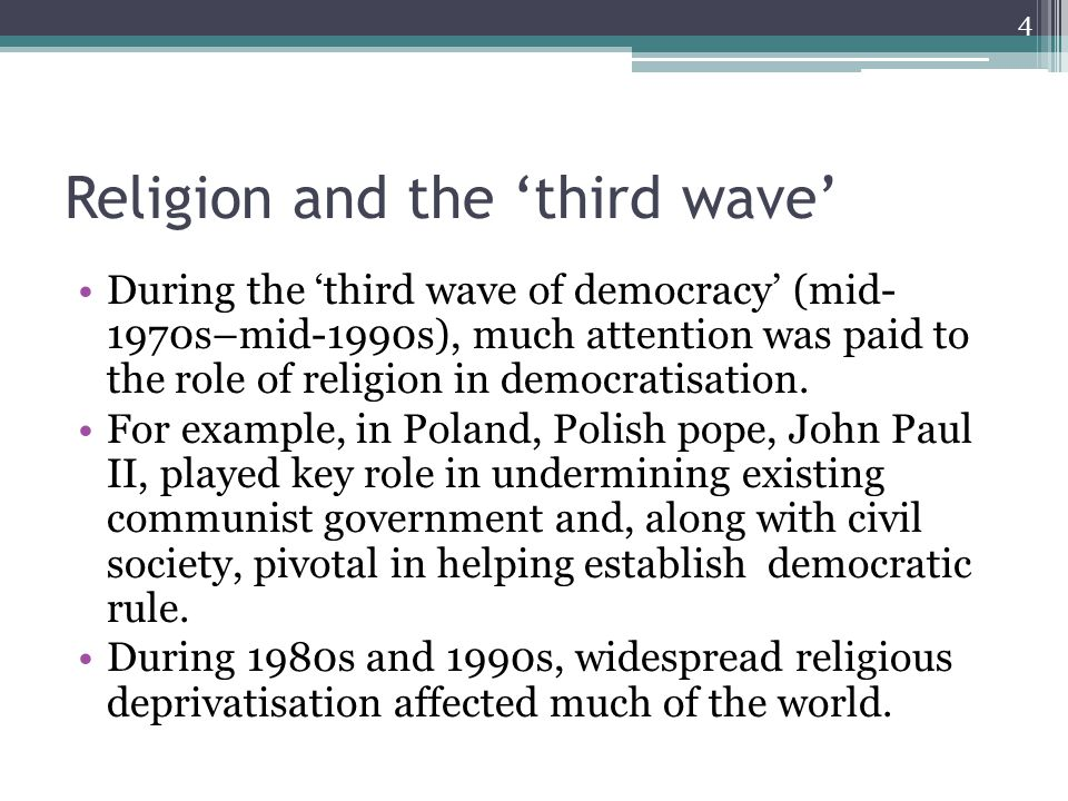 Religion and the 'third wave' During the 'third wave of democracy' (mid- 1970s–mid-1990s), much attention was paid to the role of religion in democratisation.