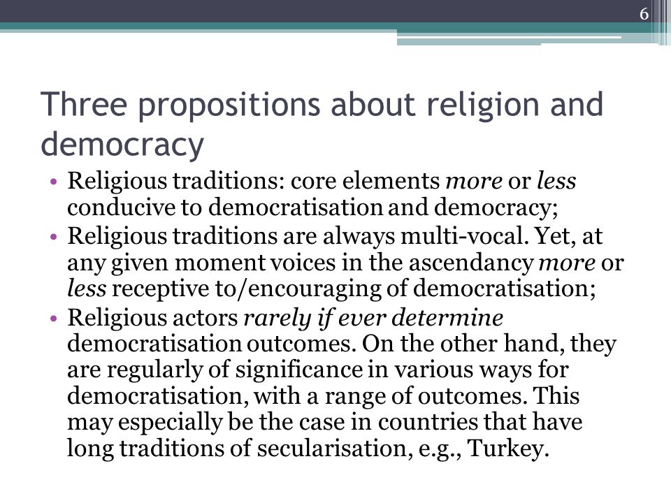 Three propositions about religion and democracy Religious traditions: core elements more or less conducive to democratisation and democracy; Religious traditions are always multi-vocal.