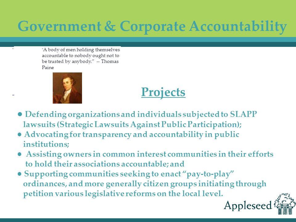 Government & Corporate Accountability ● Defending organizations and individuals subjected to SLAPP lawsuits (Strategic Lawsuits Against Public Participation); ● Advocating for transparency and accountability in public institutions; ● Assisting owners in common interest communities in their efforts to hold their associations accountable; and ● Supporting communities seeking to enact pay-to-play ordinances, and more generally citizen groups initiating through petition various legislative reforms on the local level.