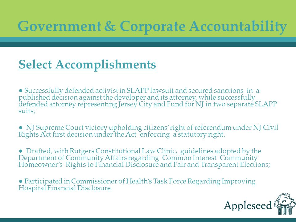 ● Successfully defended activist in SLAPP lawsuit and secured sanctions in a published decision against the developer and its attorney, while successfully defended attorney representing Jersey City and Fund for NJ in two separate SLAPP suits; ● NJ Supreme Court victory upholding citizens' right of referendum under NJ Civil Rights Act first decision under the Act enforcing a statutory right.