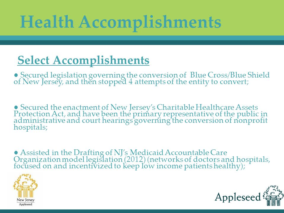 ● Secured legislation governing the conversion of Blue Cross/Blue Shield of New Jersey, and then stopped 4 attempts of the entity to convert; ● Secured the enactment of New Jersey's Charitable Healthcare Assets Protection Act, and have been the primary representative of the public in administrative and court hearings governing the conversion of nonprofit hospitals; ● Assisted in the Drafting of NJ's Medicaid Accountable Care Organization model legislation (2012) (networks of doctors and hospitals, focused on and incentivized to keep low income patients healthy); Select Accomplishments Health Accomplishments