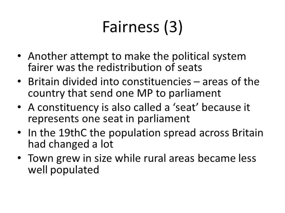 Fairness (4) New laws in 1867, 1885 and again in 1918 tried to make distribution of MPs fairer by giving the right to send more MPs to parliament in busy areas and taking the right to have an MP away from depopulated areas (A)The redistribution of seats attempted to make political representation fairer which is an important part of a country being considered democratic