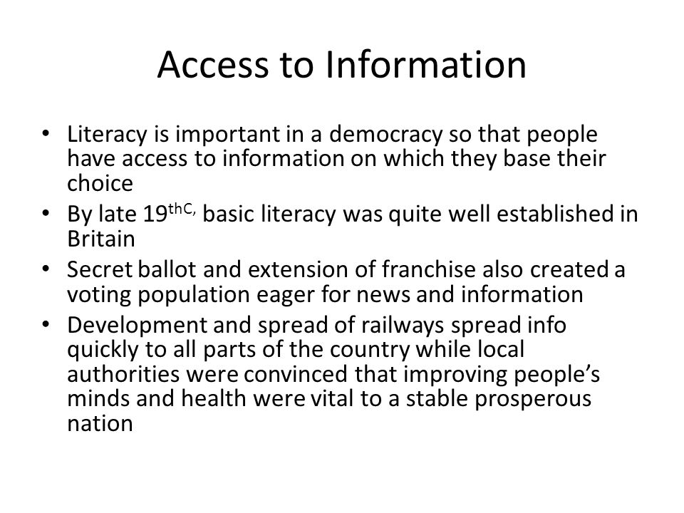 Access to information (2) In every town libraries sprung up providing not only books but also newspapers and meeting rooms for debate and political meetings Cheap, daily newspapers also spread across the nation, carried by railways, while politicians used the rail network to criss-cross the country making speeches and building support