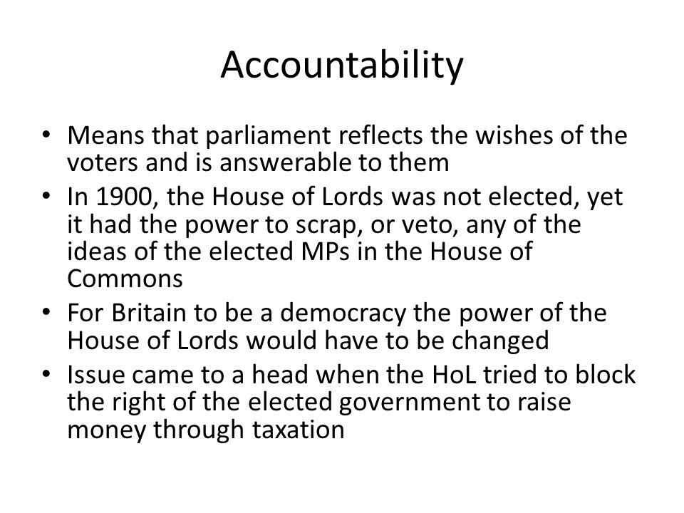 Accountability (2) Without money from taxes the government could not function After long argument and two more general elections the parliament Act of 1911 resolved the situation The Parliament Act 1911 was an important step on the road to democracy as it reduced the power of the House of Lords which now had no say over budgets and could no longer veto or block bills (laws) passed by the House of Commons (A) They could only delay them for two years Parliament Act also reduced the maximum length of time between general elections from 7 to 5 and provided payment for Members of Parliament, thereby allowing men of the working class to consider standing for election as an MP