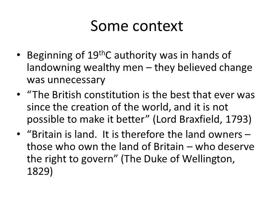 Some more context Important step towards democracy came in 1832 (Great Reform Act) Growing economy was producing a wealthy middle class who resented being excluded from the political system Argued since they produced the wealth of the country, they should have a say in its government I support this (reform) because I am sure it is our best security against revolution…we must admit those it is safe to admit (Thomas MacAuley, 1831)