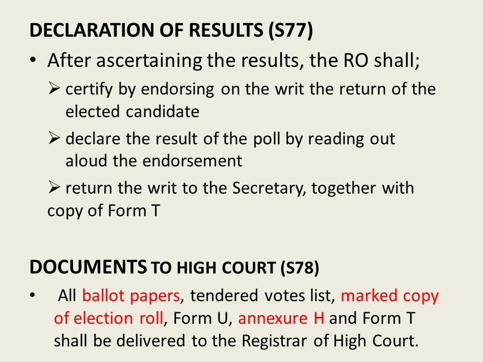 DECLARATION OF RESULTS (S77) After ascertaining the results, the RO shall;  certify by endorsing on the writ the return of the elected candidate  declare the result of the poll by reading out aloud the endorsement  return the writ to the Secretary, together with copy of Form T DOCUMENTS TO HIGH COURT (S78) All ballot papers, tendered votes list, marked copy of election roll, Form U, annexure H and Form T shall be delivered to the Registrar of High Court.