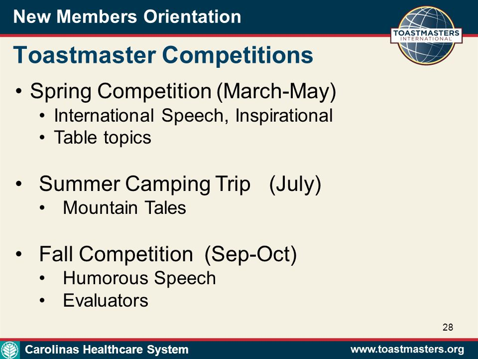 New Members Orientation 28 Toastmaster Competitions Spring Competition (March-May) International Speech, Inspirational Table topics Summer Camping Trip (July) Mountain Tales Fall Competition (Sep-Oct) Humorous Speech Evaluators Carolinas Healthcare System