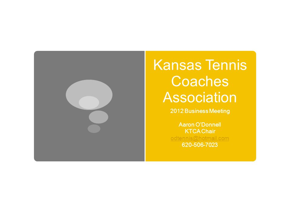 Kansas Tennis Coaches Association 2012 Business Meeting Aaron O'Donnell KTCA Chair odtennis@hotmail.com 620-506-7023