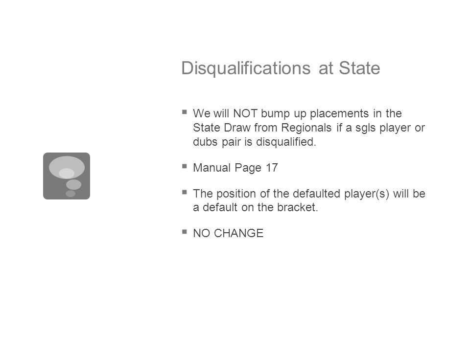 Disqualifications at State  We will NOT bump up placements in the State Draw from Regionals if a sgls player or dubs pair is disqualified.  Manual P
