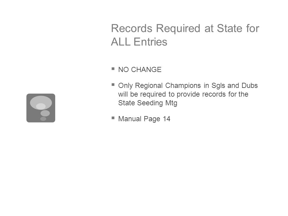 Records Required at State for ALL Entries  NO CHANGE  Only Regional Champions in Sgls and Dubs will be required to provide records for the State Seeding Mtg  Manual Page 14