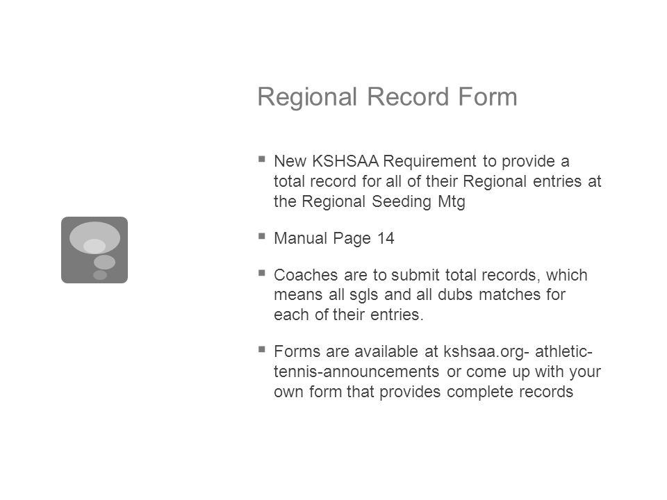 Regional Record Form  New KSHSAA Requirement to provide a total record for all of their Regional entries at the Regional Seeding Mtg  Manual Page 14  Coaches are to submit total records, which means all sgls and all dubs matches for each of their entries.