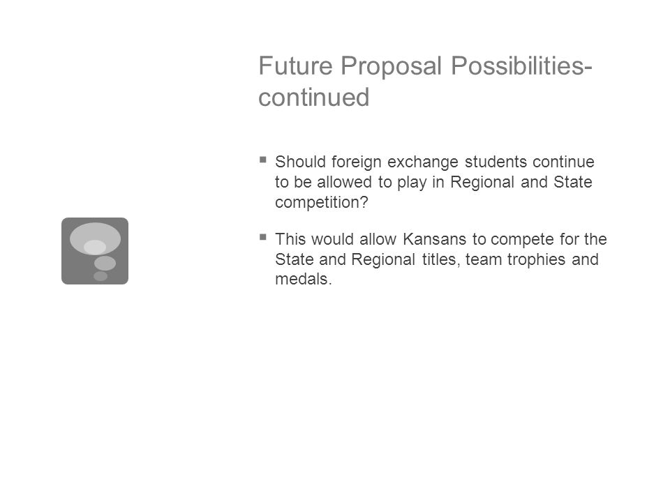 Future Proposal Possibilities- continued  Should foreign exchange students continue to be allowed to play in Regional and State competition?  This w