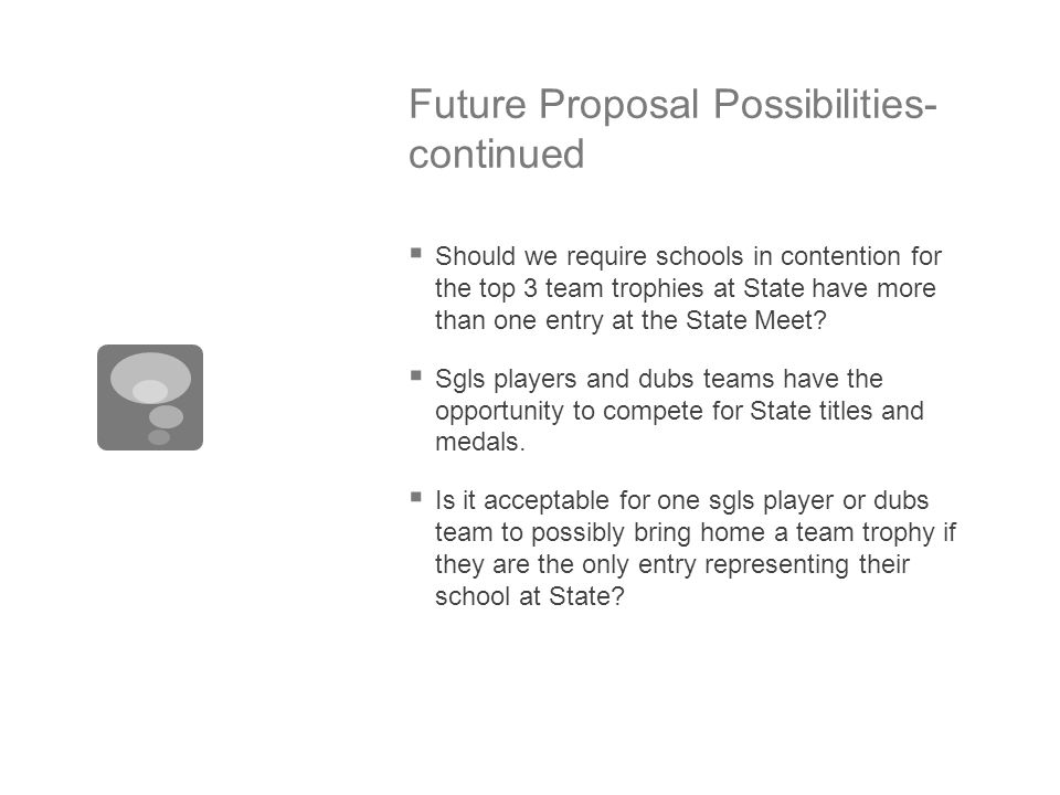 Future Proposal Possibilities- continued  Should we require schools in contention for the top 3 team trophies at State have more than one entry at th