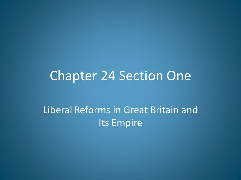 Chapter 24 Section One Liberal Reforms in Great Britain and Its Empire