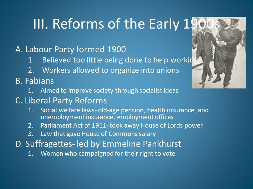 III. Reforms of the Early 1900s A. Labour Party formed 1900 1.Believed too little being done to help working 2.Workers allowed to organize into unions
