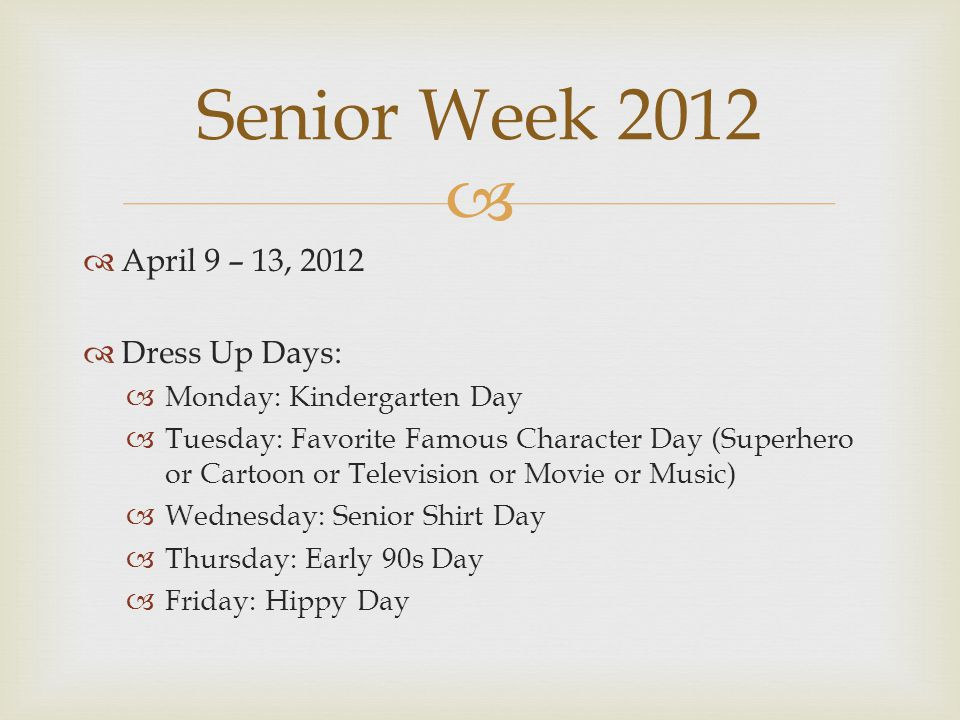   April 9 – 13, 2012  Dress Up Days:  Monday: Kindergarten Day  Tuesday: Favorite Famous Character Day (Superhero or Cartoon or Television or Movie or Music)  Wednesday: Senior Shirt Day  Thursday: Early 90s Day  Friday: Hippy Day Senior Week 2012