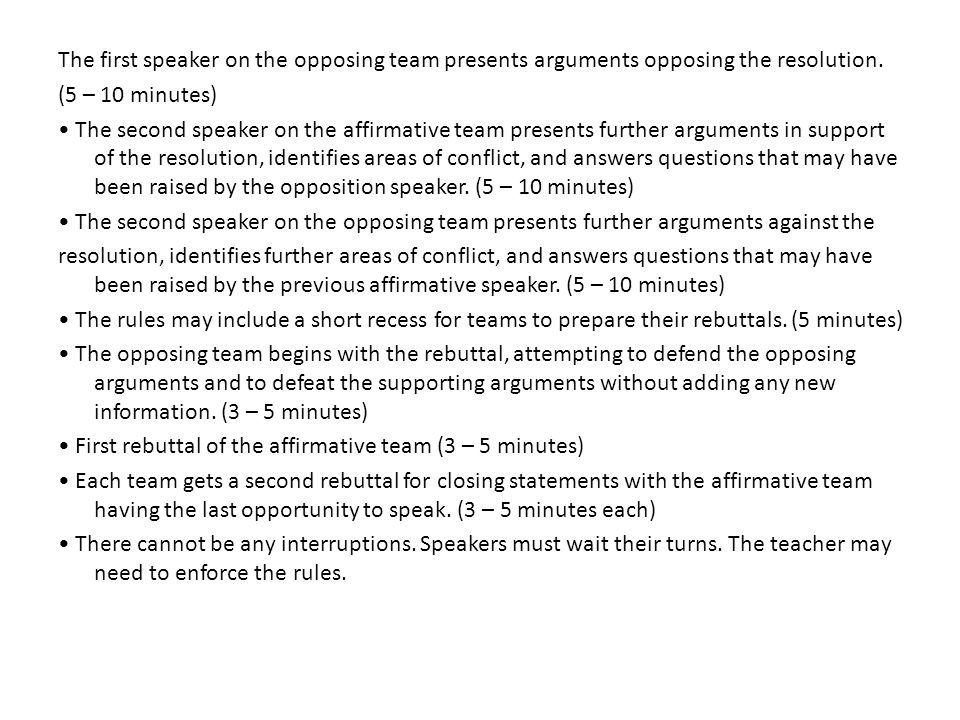The first speaker on the opposing team presents arguments opposing the resolution. (5 – 10 minutes) The second speaker on the affirmative team present