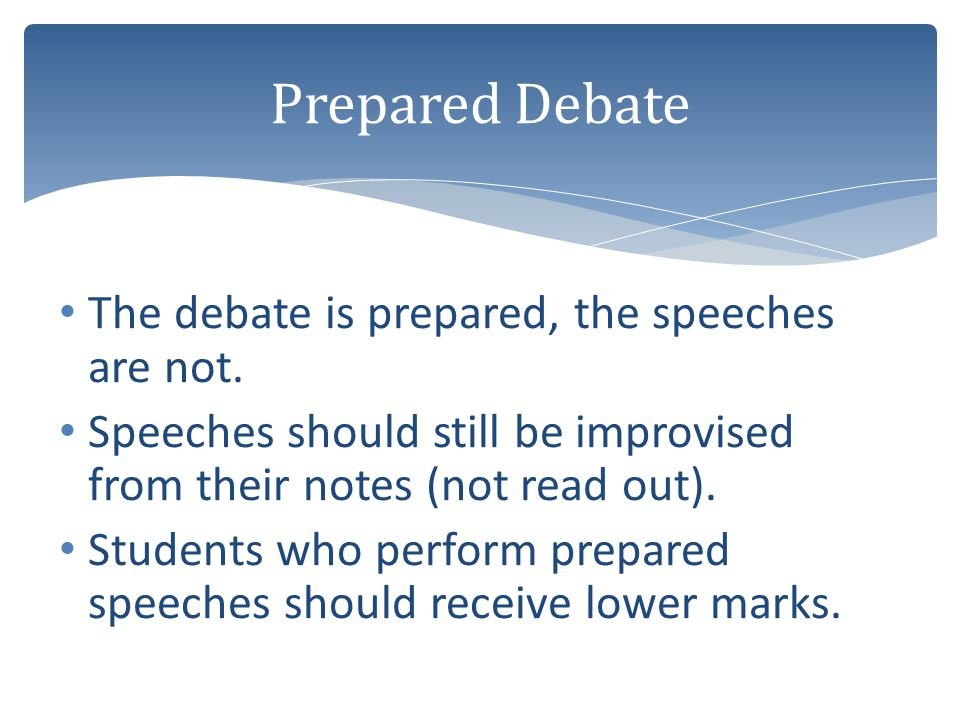 The debate is prepared, the speeches are not. Speeches should still be improvised from their notes (not read out). Students who perform prepared speec
