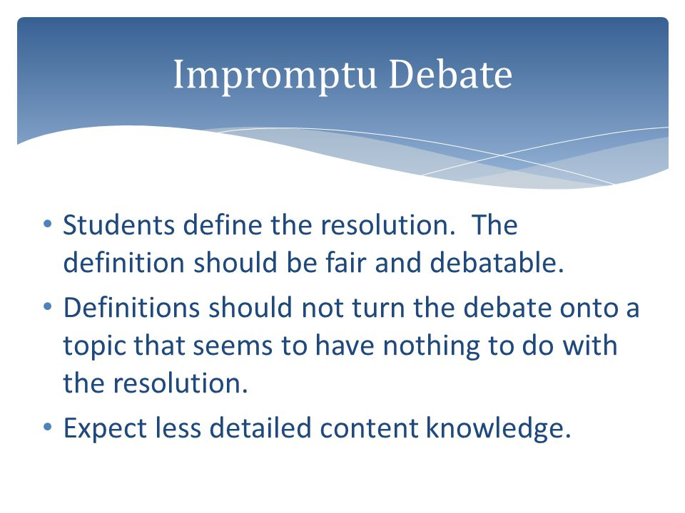 Students define the resolution. The definition should be fair and debatable. Definitions should not turn the debate onto a topic that seems to have no