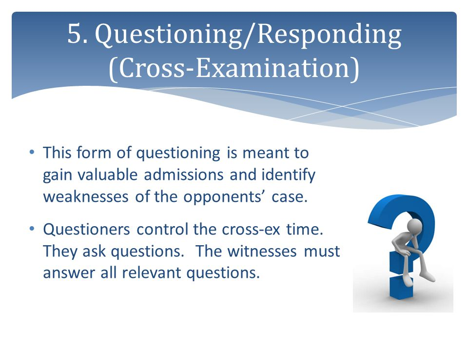 This form of questioning is meant to gain valuable admissions and identify weaknesses of the opponents' case. Questioners control the cross-ex time. T