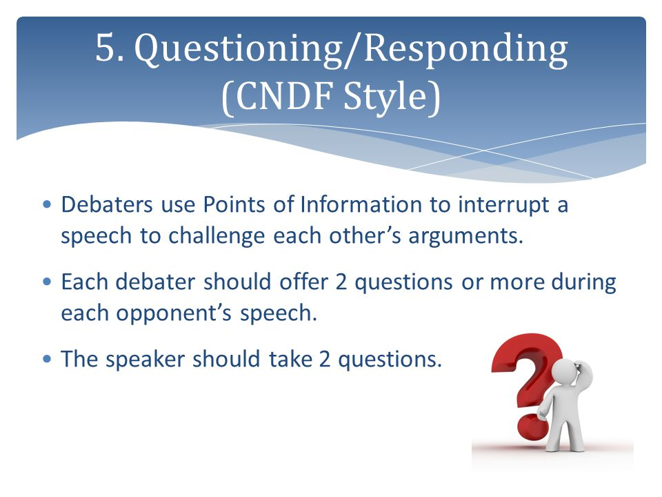 Debaters use Points of Information to interrupt a speech to challenge each other's arguments. Each debater should offer 2 questions or more during eac