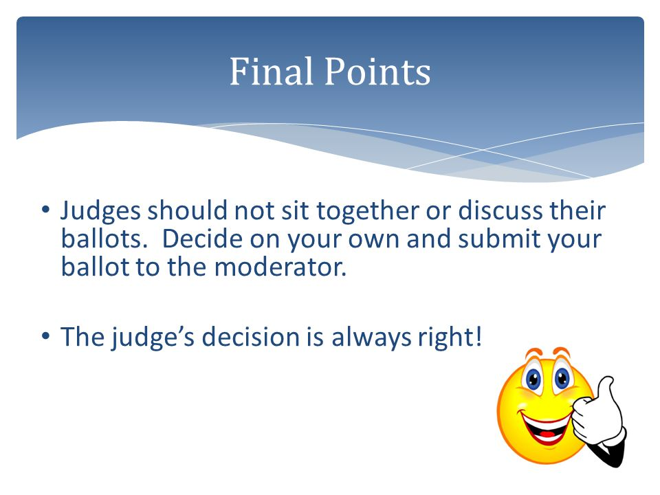 Judges should not sit together or discuss their ballots. Decide on your own and submit your ballot to the moderator. The judge's decision is always ri
