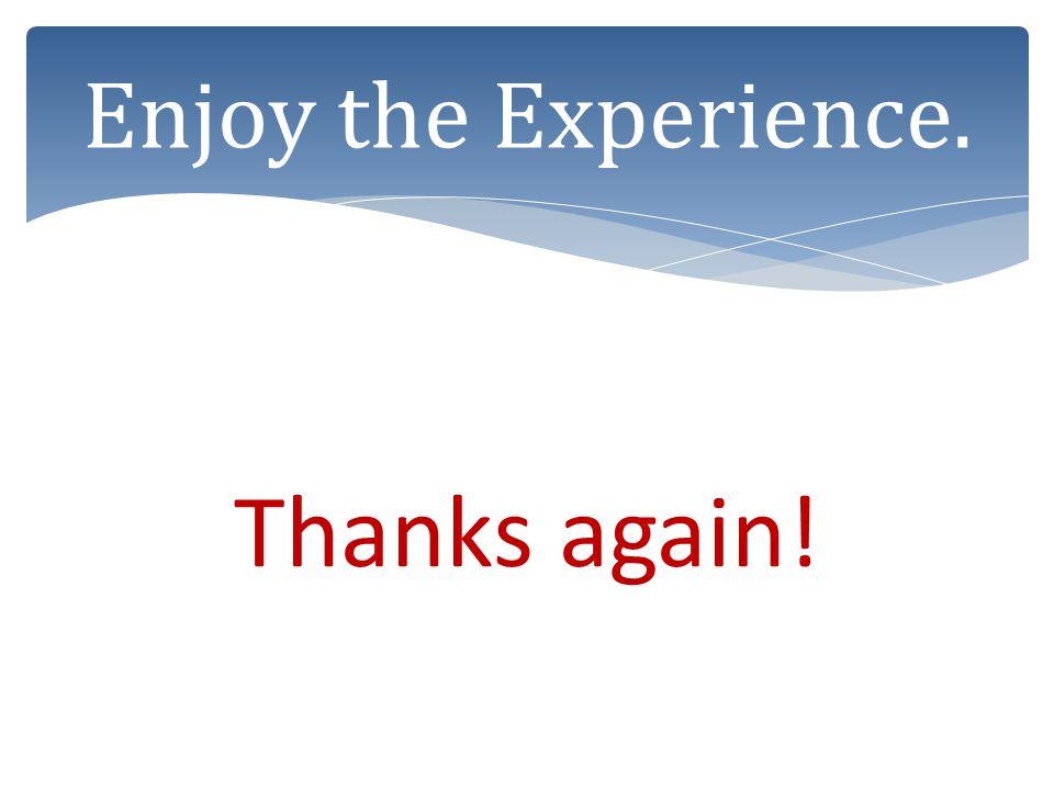 Thanks again! Enjoy the Experience.
