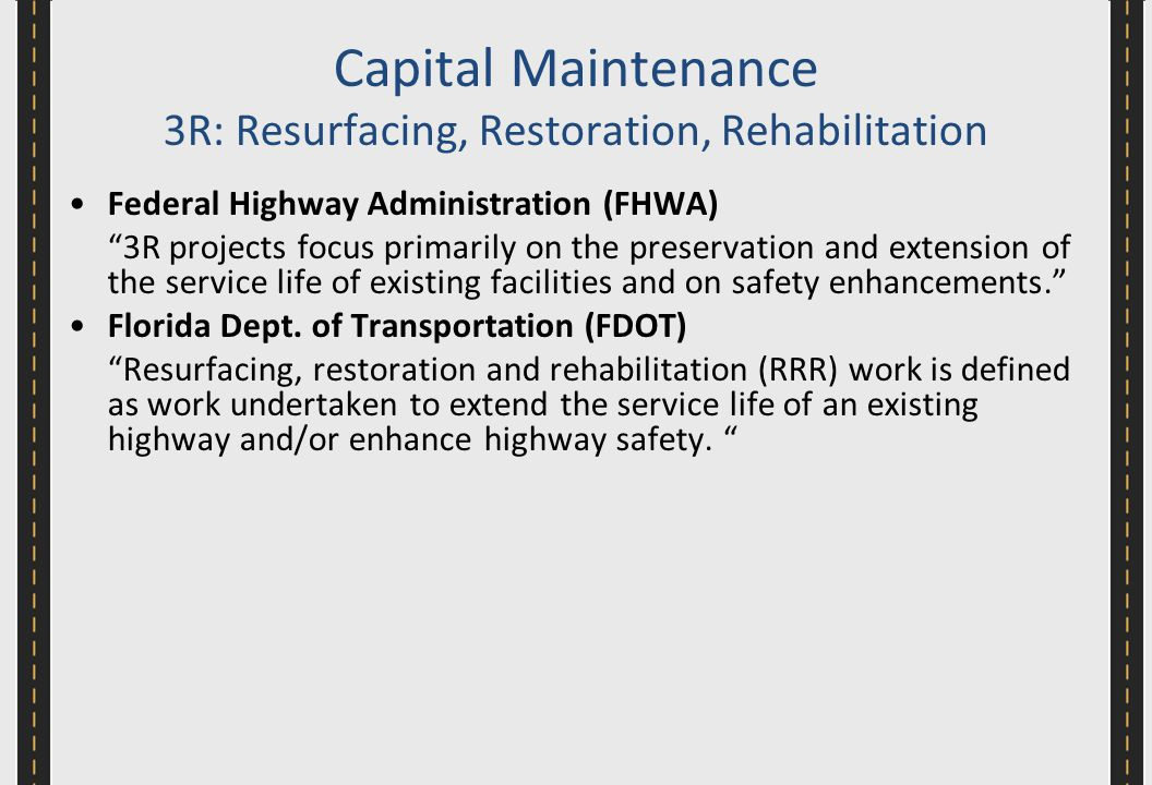 Capital Maintenance 3R: Resurfacing, Restoration, Rehabilitation Federal Highway Administration (FHWA) 3R projects focus primarily on the preservation and extension of the service life of existing facilities and on safety enhancements. Florida Dept.