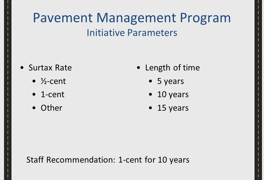 Surtax Rate ½-cent 1-cent Other Length of time 5 years 10 years 15 years Pavement Management Program Initiative Parameters Staff Recommendation: 1-cent for 10 years