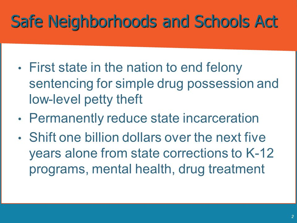 2 Safe Neighborhoods and Schools Act First state in the nation to end felony sentencing for simple drug possession and low-level petty theft First sta