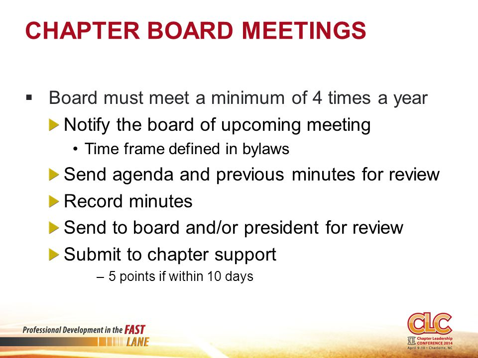 CHAPTER BOARD MEETINGS  Board must meet a minimum of 4 times a year Notify the board of upcoming meeting Time frame defined in bylaws Send agenda and previous minutes for review Record minutes Send to board and/or president for review Submit to chapter support –5 points if within 10 days