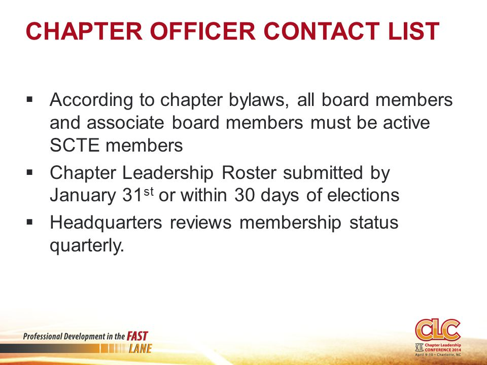 CHAPTER OFFICER CONTACT LIST  According to chapter bylaws, all board members and associate board members must be active SCTE members  Chapter Leadership Roster submitted by January 31 st or within 30 days of elections  Headquarters reviews membership status quarterly.