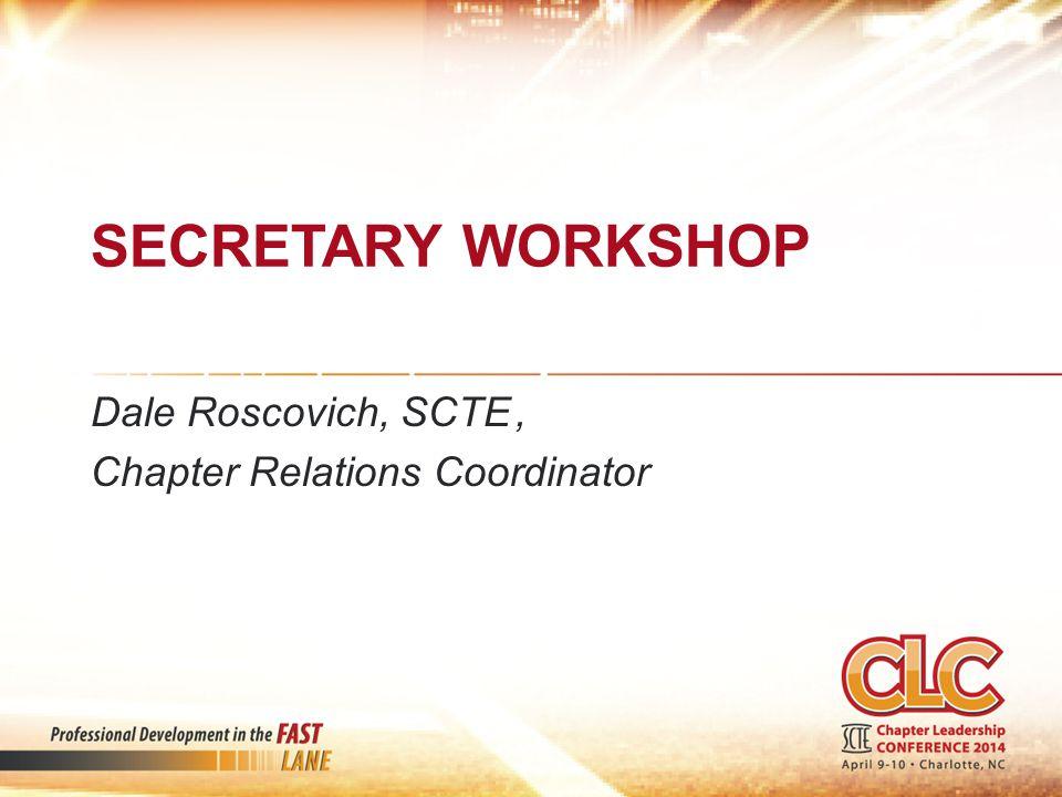SECRETARY WORKSHOP Dale Roscovich, SCTE, Chapter Relations Coordinator