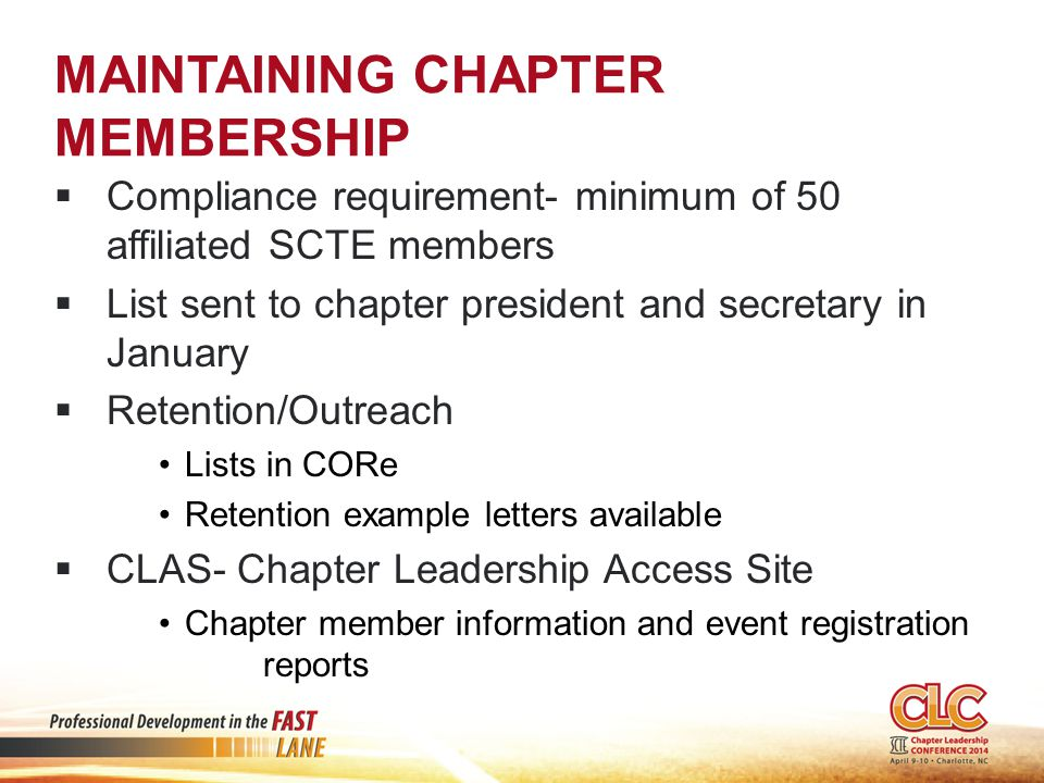 MAINTAINING CHAPTER MEMBERSHIP  Compliance requirement- minimum of 50 affiliated SCTE members  List sent to chapter president and secretary in January  Retention/Outreach Lists in CORe Retention example letters available  CLAS- Chapter Leadership Access Site Chapter member information and event registration reports