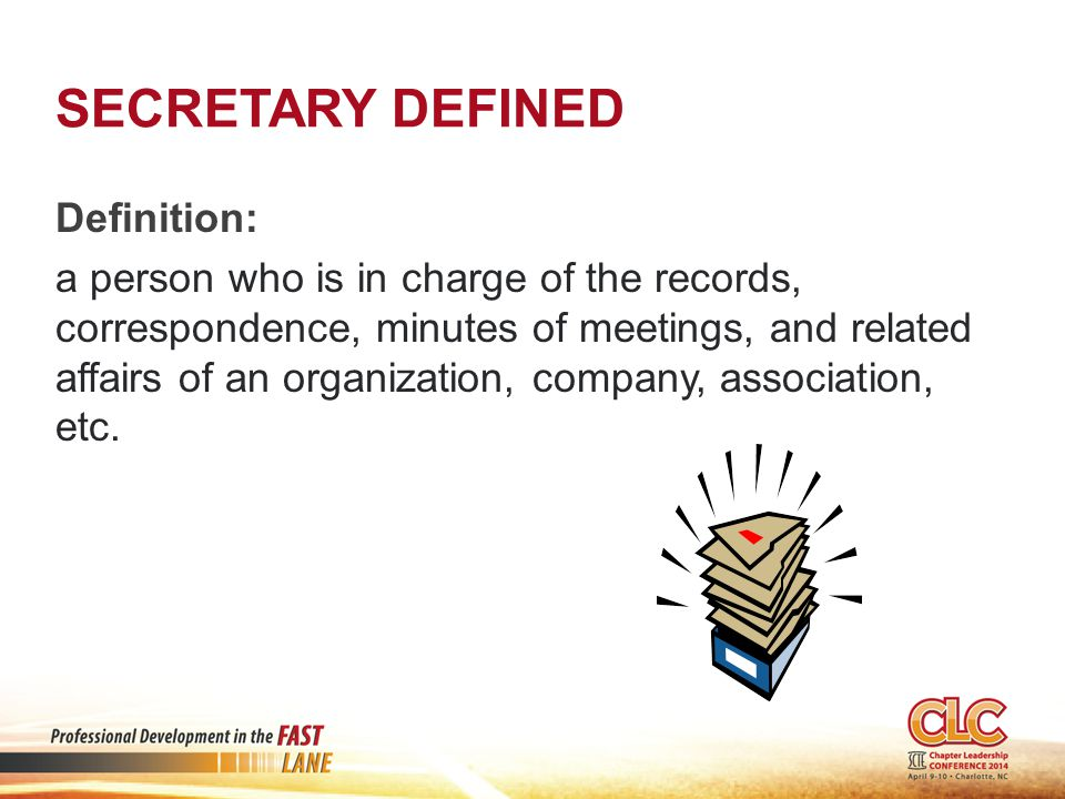 SECRETARY DEFINED Definition: a person who is in charge of the records, correspondence, minutes of meetings, and related affairs of an organization, company, association, etc.