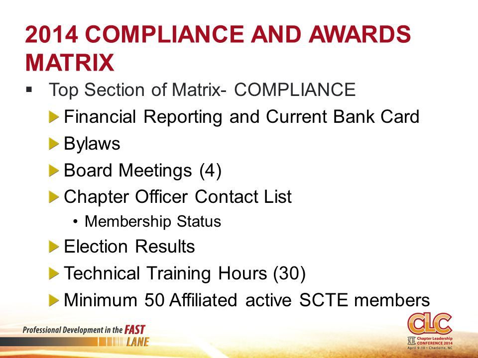 2014 COMPLIANCE AND AWARDS MATRIX  Top Section of Matrix- COMPLIANCE Financial Reporting and Current Bank Card Bylaws Board Meetings (4) Chapter Officer Contact List Membership Status Election Results Technical Training Hours (30) Minimum 50 Affiliated active SCTE members