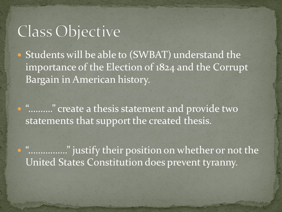 Students will be able to (SWBAT) understand the importance of the Election of 1824 and the Corrupt Bargain in American history.