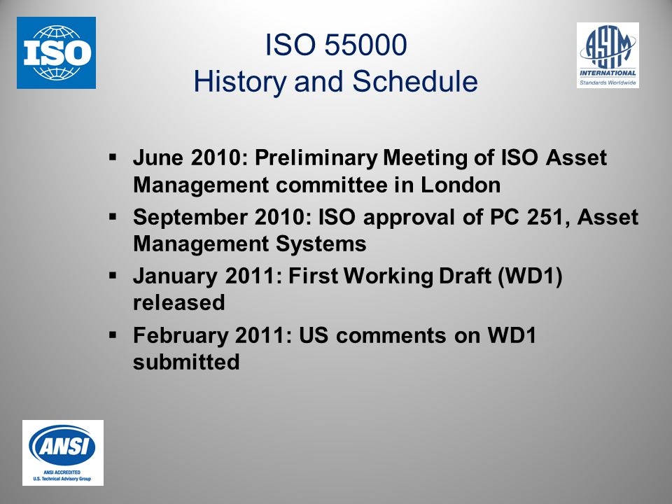 ISO 55000 History and Schedule  June 2010: Preliminary Meeting of ISO Asset Management committee in London  September 2010: ISO approval of PC 251, Asset Management Systems  January 2011: First Working Draft (WD1) released  February 2011: US comments on WD1 submitted